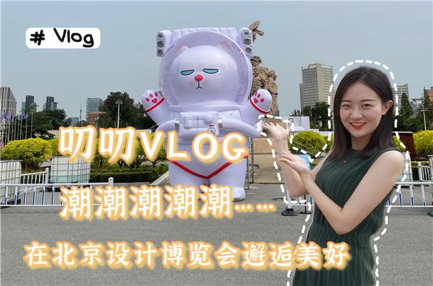 叨叨VLOG|潮潮潮潮潮……在北京設計博覽會邂逅美好